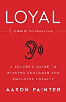 Loyal: Listen or You Always Lose: A Leader's Guide to Winning Customer and Employee Loyalty