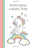 Unicorns Rainbows and Cupcakes Oh My!: Cute Fun Girly and Magical - Notebook for Unicorn Lovers (Blank Lined Journal for Girls to Write In)