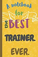A Notebook for the Best TRAINER Ever.