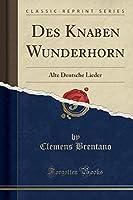 Des Knaben Wunderhorn: Alte Deutsche Lieder (Classic Reprint)