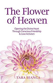 The Flower of Heaven: Opening the Divine Heart Through Conscious Friendship & Love Activism by [Bianca, Tara]