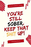 You're Still Sober Keep That Shit Up - 100 Days Of Guided Journal With Daily Reflections: Sobriety Gifts For Women & Men in Alcoholics Anonymous, Alcoholism, Drug Addiction Recovery, Narcotics Rehab & Living Sober | Daily Journal For Addiction Recovery