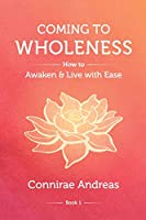 Coming to Wholeness: How to Awaken and Live with Ease (The Wholeness Work)