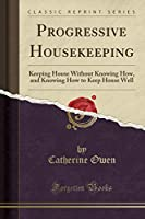 Progressive Housekeeping: Keeping House Without Knowing How, and Knowing How to Keep House Well (Classic Reprint)