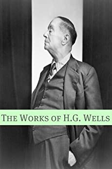 The Works of H.G. Wells (Includes biography about the life and times of H.G. Wells) by [Wells, H.G.]