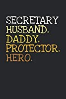 Secretary. Daddy. Husband. Protector. Hero.: 6x9   notebook   dotgrid   120 pages   daddy   husband