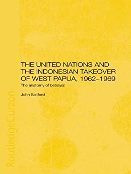 The United Nations and the Indonesian Takeover of West Papua, 1962-1969: The Anatomy of Betrayal by [Saltford, John]