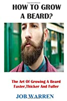 HOW TO GROW A BEARD?: The Art Of Growing A Beard Faster,Thicker And Fuller