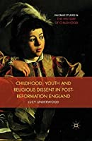 Childhood, Youth, and Religious Dissent in Post-Reformation England (Palgrave Studies in the History of Childhood)