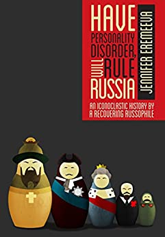 Have Personality Disorder, Will Rule Russia: An Iconoclastic History by a Recovering Russophile by [Eremeeva, Jennifer]