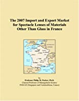 The 2007 Import and Export Market for Spectacle Lenses of Materials Other Than Glass in France