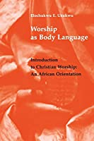 Worship As Body Language: Introduction to Christian Worship : An African Orientation