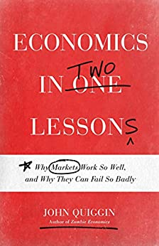 Economics in Two Lessons: Why Markets Work So Well, and Why They Can Fail So Badly by [Quiggin, John]