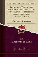 Ley de Aguas Vigente En La República de Cuba É Instrucción Para Tramitar Los Expedientes de Aprovechamiento de Aguas Publicas: Con Notas Y Aclaraciones (Classic Reprint)