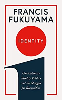 Identity: Contemporary Identity Politics and the Struggle for Recognition by [Fukuyama, Francis]