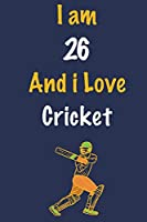 I am 26 And i Love Cricket: Journal for Cricket Lovers, Birthday Gift for 26 Year Old Boys and Girls who likes Ball Sports, Christmas Gift Book for Cricket Player and Coach, Journal to Write in and Lined Notebook