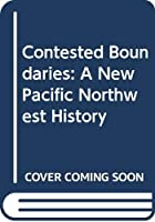 Contested Boundaries: A New Pacific Northwest History