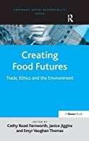 Creating Food Futures: Trade, Ethics and the Environment (Corporate Social Responsibility)