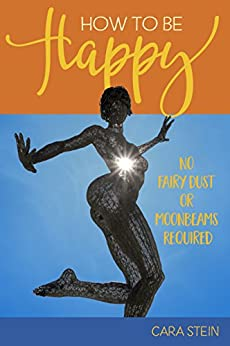 How to be Happy (No Fairy Dust or Moonbeams Required): 10 Simple Tools for a Happier Life (Happiness, Motivation, How To Be Happy Book 1) by [Stein, Cara]