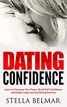 Dating Confidence: Learn to Conquer Your Fears, Build Self-Confidence and Enjoy Long-Lasting Dating Success (Dating Advice For Men and Women) by [Belmar, Stella]