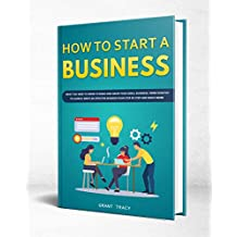 How to Start a Business: What You Need to Know to Build and Grow Your Small Business, from Scratch to Launch, Write an Effective Business Plan Step by Step and Much More