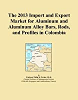The 2013 Import and Export Market for Aluminum and Aluminum Alloy Bars, Rods, and Profiles in Colombia