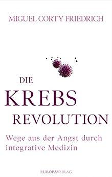 Die Krebsrevolution: Wege aus der Angst durch integrative Medizin (German Edition) by [Corty Friedrich, Miguel]
