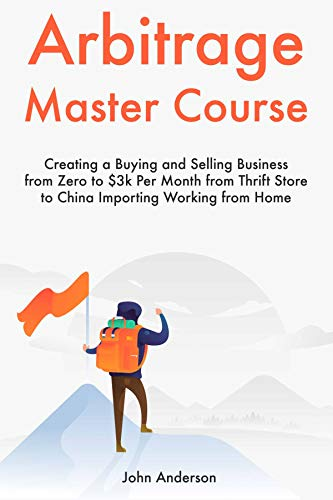 Arbitrage Master Course: Creating a Buying and Selling Business from Zero to $3k Per Month from Thrift Store to China Importing Working from Home (English Edition)