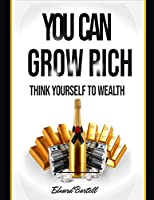 You Can Grow Rich: Think Your Way to Wealth