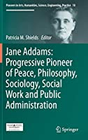 Jane Addams: Progressive Pioneer of Peace, Philosophy, Sociology, Social Work and Public Administration (Pioneers in Arts, Humanities, Science, Engineering, Practice)