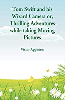 Tom Swift and His Wizard Camera: Thrilling Adventures While Taking Moving Pictures