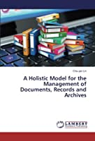 A Holistic Model for the Management of Documents, Records and Archives