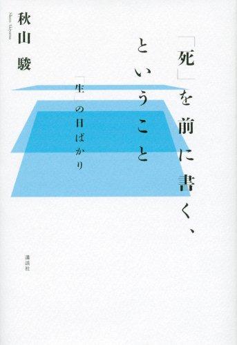 「死」を前に書く、ということ 「生」の日ばかり / 秋山 駿