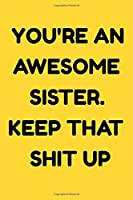 You're An Awesome Sister. Keep That Shit Up : NoteBook Birthday Gift For Women/Men/Boss/Coworkers/Colleagues/Students/Friends.: Lined Notebook / Journal Gift, 120 Pages, 6x9, Soft Cover, Matte Finish