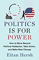Politics Is for Power: How to Move Beyond Political Hobbyism, Take Action, and Make Real Change