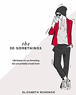 The 30 Somethings: Life lessons of a 30-Something that you probably already know by [McKenzie, Elizabeth]
