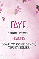 Faye: French Loyalty; confidence; trust; belief.: Personalized Name Meaning Book / Journal | This Christain Name Meaning Notebook / Journal is perfect for school, writing poetry, use as a diary, gratitude writing, daily journal or a dream journal.