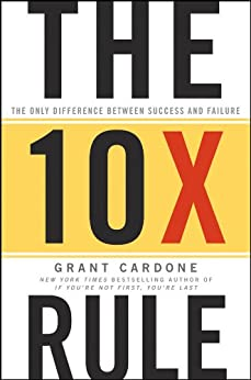 The 10X Rule: The Only Difference Between Success and Failure by [Cardone, Grant]