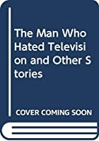 The Man Who Hated Television and Other Stories
