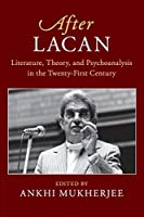 After Lacan: Literature, Theory and Psychoanalysis in the Twenty-First Century (After Series)