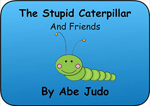 The Stupid Caterpillar: And Friends (Abe Judo Books Book 1) (English Edition)
