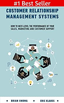 Customer Relationship Management Systems: How to Next-Level the Performance of Your Sales, Marketing and Customer Support by [Iinuma, Brian, Klauss, Eric]