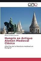 Hungría en Antiguo Alemán Medieval Clásico: ¿Qué fue de la literatura medieval en Hungría?