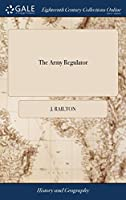 The Army Regulator: Or, the Military Adventures of Mr. John Railton; Giving an Account of His Particular Services in the Horse Grenadiers, the Dragoons, the Foot, and the Train of Artillery.