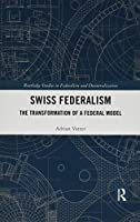 Swiss Federalism: The Transformation of a Federal Model (Routledge Studies in Federalism and Decentralization)