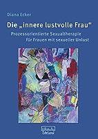 """Die """"innere lustvolle Frau"""": Prozessorientierte Sexualtherapie fuer Frauen mit sexueller Unlust"""