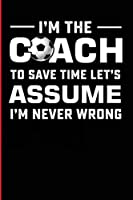 I'm The Coach To Save Time Let's Assume I'm Never Wrong: College Ruled Lined Notebook For The Soccer Coach Who Is Never Wrong