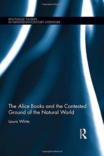 The Alice Books and the Contested Ground of the Natural World (Routledge Studies in Nineteenth Century Literature)