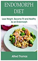 ENDOMORPH DIET: Lose Weight, Become Fit and Healthy As an Endomorph