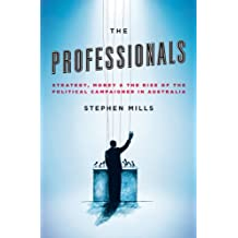 The Professionals: Strategy, Money and the Rise of the Political Campaigner in Australia